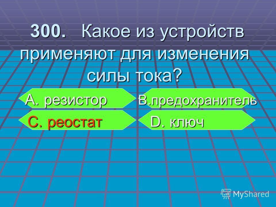 А. резистор В.предохранитель А. резистор В.предохранитель С. реостат D. ключ С. реостат D. ключ 300. Какое из устройств применяют для изменения силы тока? 300. Какое из устройств применяют для изменения силы тока?