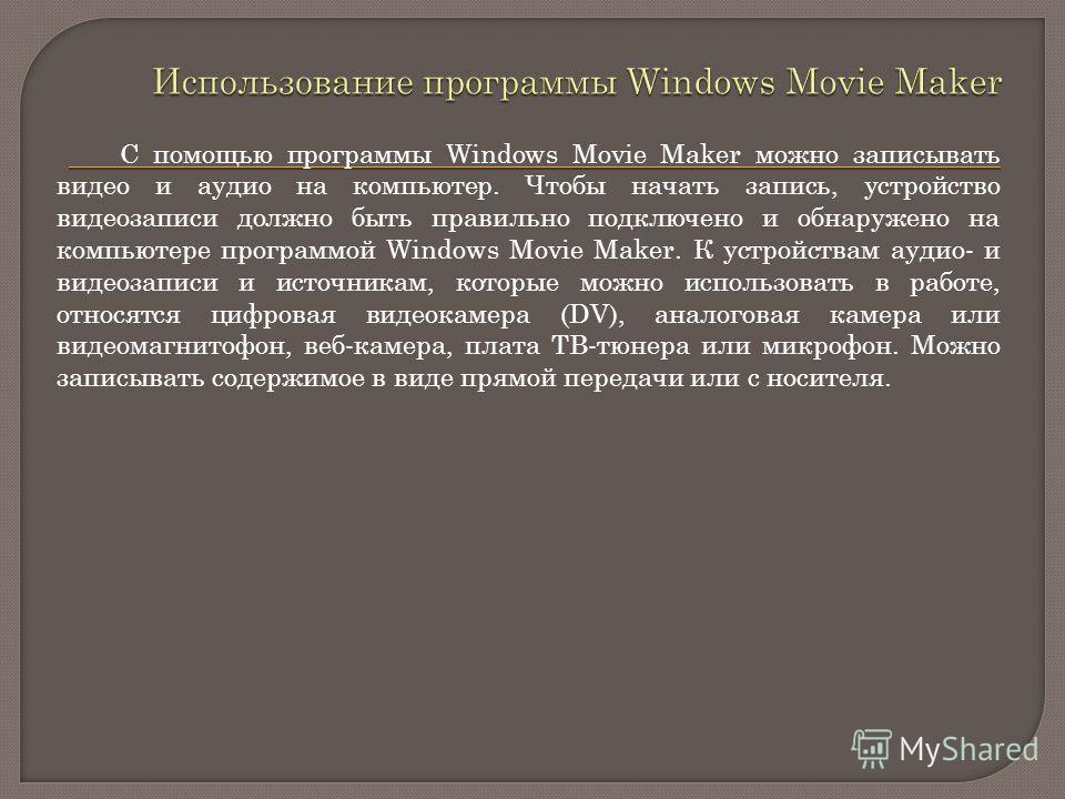 С помощью программы Windows Movie Maker можно записывать видео и аудио на компьютер. Чтобы начать запись, устройство видеозаписи должно быть правильно подключено и обнаружено на компьютере программой Windows Movie Maker. К устройствам аудио- и видеоз