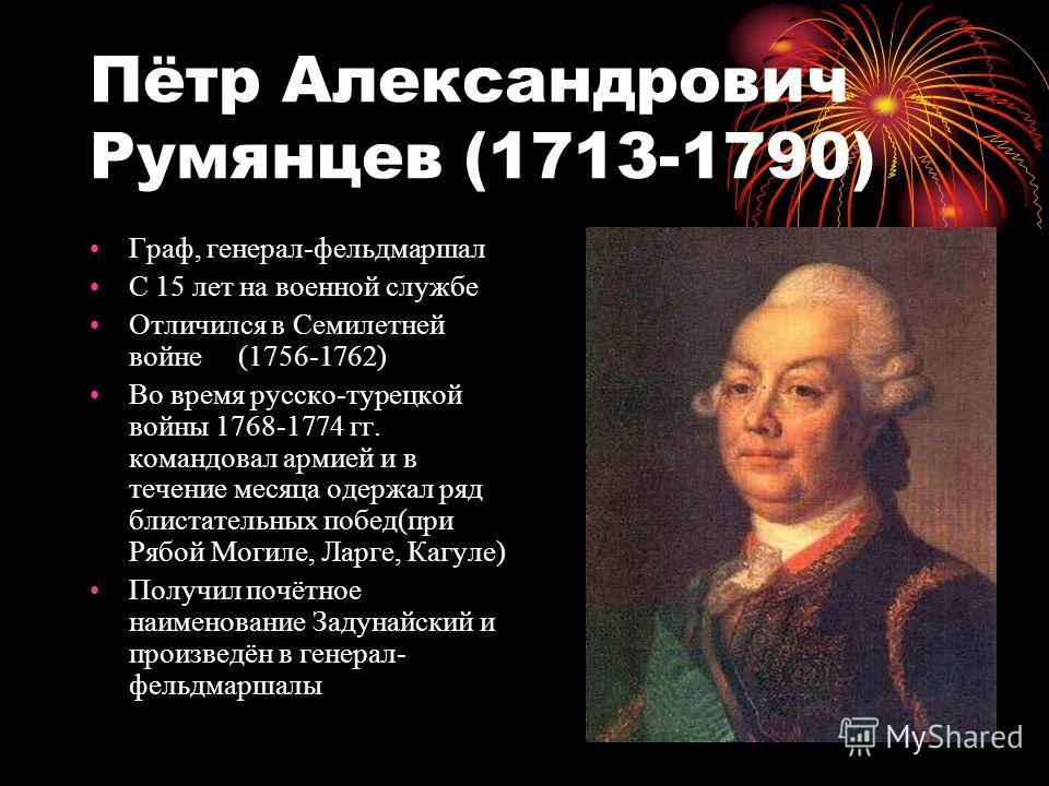 Пётр Александрович Румянцев (1713-1790) Граф, генерал-фельдмаршал С 15 лет на военной службе Отличился в Семилетней войне (1756-1762) Во время русско-турецкой войны 1768-1774 гг. командовал армией и в течение месяца одержал ряд блистательных побед(пр