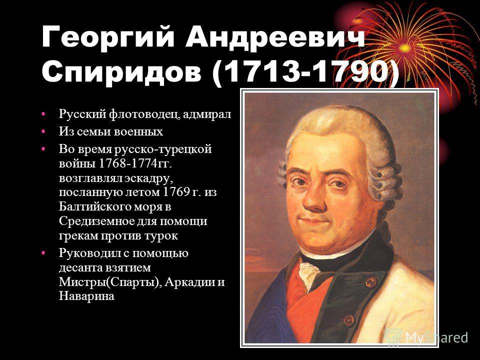 Георгий Андреевич Спиридов (1713-1790) Русский флотоводец, адмирал Из семьи военных Во время русско-турецкой войны 1768-1774гг. возглавлял эскадру, посланную летом 1769 г. из Балтийского моря в Средиземное для помощи грекам против турок Руководил с п