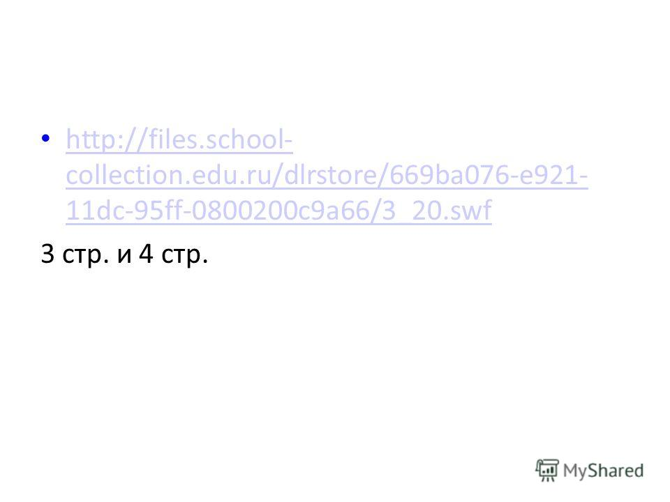 http://files.school- collection.edu.ru/dlrstore/669ba076-e921- 11dc-95ff-0800200c9a66/3_20.swf http://files.school- collection.edu.ru/dlrstore/669ba076-e921- 11dc-95ff-0800200c9a66/3_20.swf 3 стр. и 4 стр.