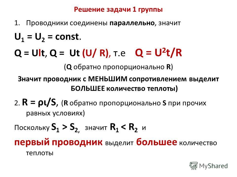 Решение задачи 1 группы 1.Проводники соединены параллельно, значит U 1 = U 2 = const. Q = Ult, Q = Ut (U/ R), т.е Q = U 2 t/R (Q обратно пропорционально R) Значит проводник с МЕНЬШИМ сопротивлением выделит БОЛЬШЕЕ количество теплоты) 2. R = ρι/S, (R