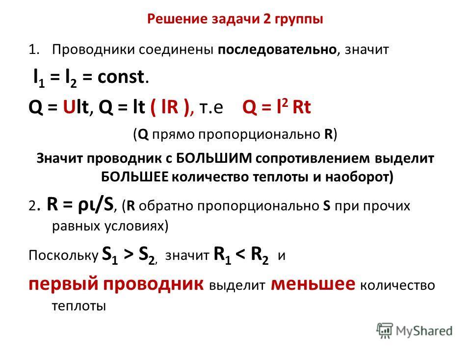 Решение задачи 2 группы 1.Проводники соединены последовательно, значит l 1 = l 2 = const. Q = Ult, Q = lt ( lR ), т.е Q = l 2 Rt (Q прямо пропорционально R) Значит проводник с БОЛЬШИМ сопротивлением выделит БОЛЬШЕЕ количество теплоты и наоборот) 2. R