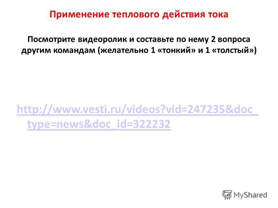 Применение теплового действия тока Посмотрите видеоролик и составьте по нему 2 вопроса другим командам (желательно 1 «тонкий» и 1 «толстый») http://www.vesti.ru/videos?vid=247235&doc_ type=news&doc_id=322232