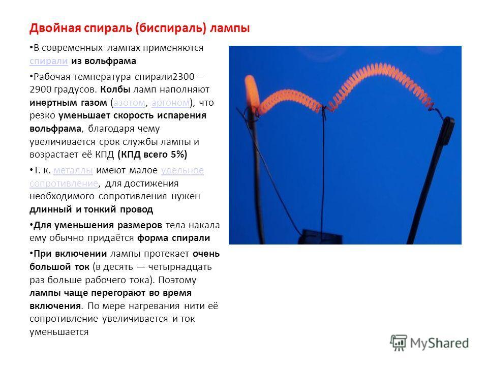 Двойная спираль (биспираль) лампы В современных лампах применяются спирали из вольфрама спирали Рабочая температура спирали2300 2900 градусов. Колбы ламп наполняют инертным газом (азотом, аргоном), что резко уменьшает скорость испарения вольфрама, бл