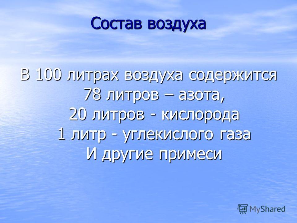 Состав воздуха В 100 литрах воздуха содержится 78 литров – азота, 20 литров - кислорода 1 литр - углекислого газа И другие примеси