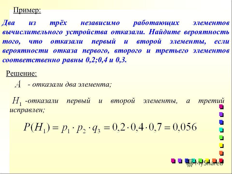 Два из трёх независимо работающих элементов вычислительного устройства отказали. Найдите вероятность того, что отказали первый и второй элементы, если вероятности отказа первого, второго и третьего элементов соответственно равны 0,2;0,4 и 0,3. Пример