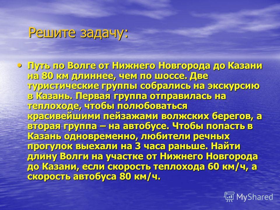 Решите задачу: Путь по Волге от Нижнего Новгорода до Казани на 80 км длиннее, чем по шоссе. Две туристические группы собрались на экскурсию в Казань. Первая группа отправилась на теплоходе, чтобы полюбоваться красивейшими пейзажами волжских берегов,