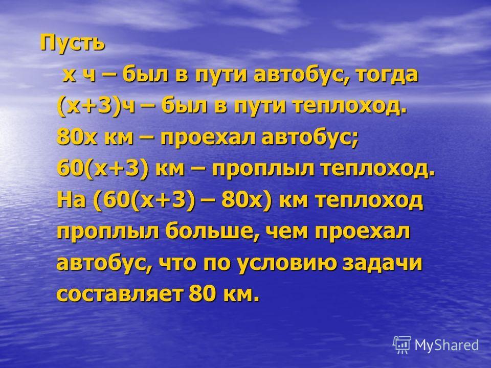 Пусть Пусть х ч – был в пути автобус, тогда х ч – был в пути автобус, тогда (х+3)ч – был в пути теплоход. (х+3)ч – был в пути теплоход. 80х км – проехал автобус; 80х км – проехал автобус; 60(х+3) км – проплыл теплоход. 60(х+3) км – проплыл теплоход.
