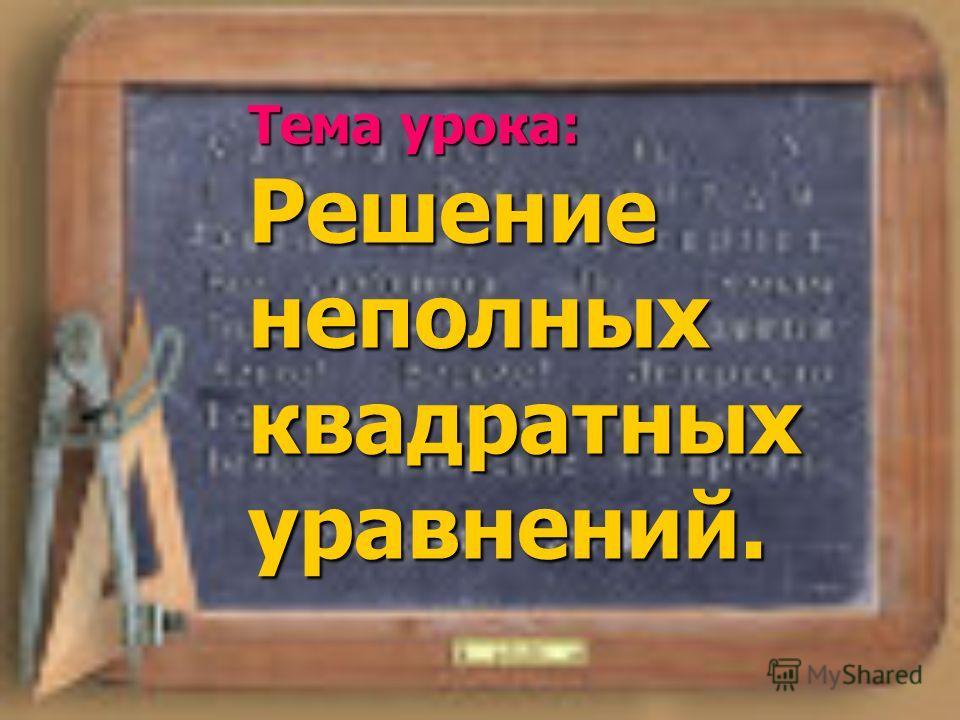 Тема урока: Решение неполных квадратных уравнений.
