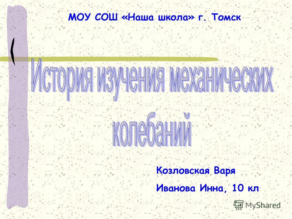 Козловская Варя Иванова Инна, 10 кл МОУ СОШ «Наша школа» г. Томск