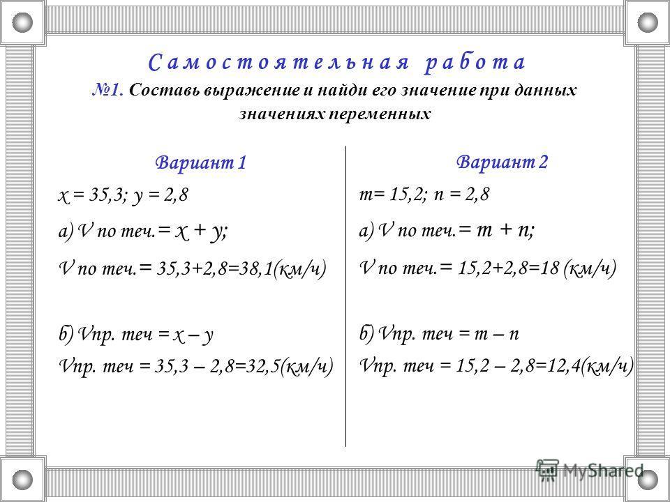С а м о с т о я т е л ь н а я р а б о т а 1. Составь выражение и найди его значение при данных значениях переменных Вариант 1 х = 35,3; у = 2,8 а) V по теч. = х + у; V по теч. = 35,3+2,8=38,1(км/ч) б) Vпр. теч = х – у Vпр. теч = 35,3 – 2,8=32,5(км/ч)