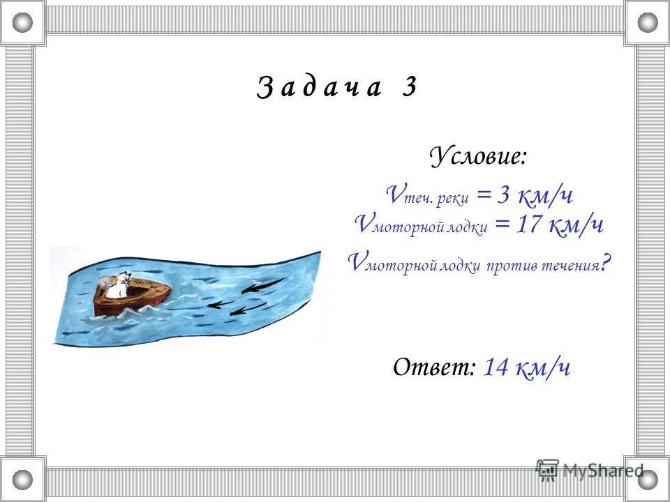 З а д а ч а 3 Условие: V теч. реки = 3 км/ч V моторной лодки = 17 км/ч V моторной лодки против течения ? Ответ: 14 км/ч