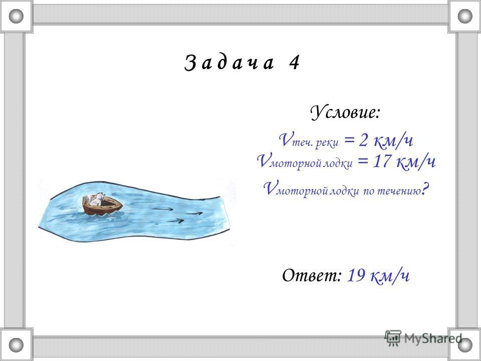 З а д а ч а 4 Условие: V теч. реки = 2 км/ч V моторной лодки = 17 км/ч V моторной лодки по течению ? Ответ: 19 км/ч