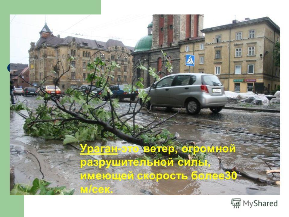 Ураган-это ветер, огромной разрушительной силы, имеющей скорость более30 м/сек.