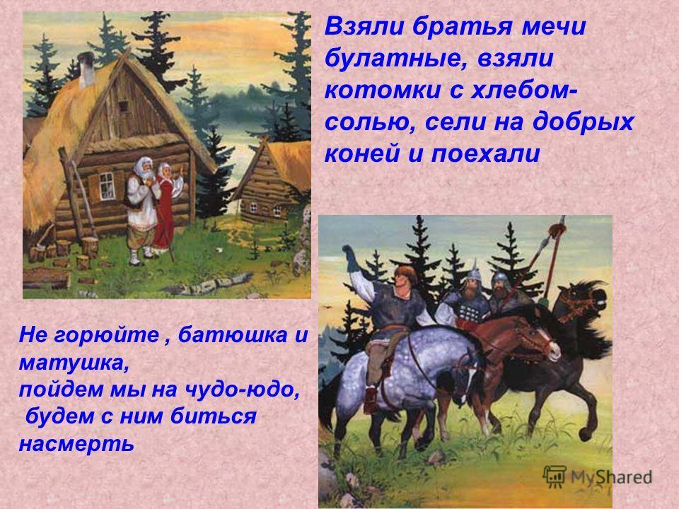Взяли братья мечи булатные, взяли котомки с хлебом- солью, сели на добрых коней и поехали Не горюйте, батюшка и матушка, пойдем мы на чудо-юдо, будем с ним биться насмерть