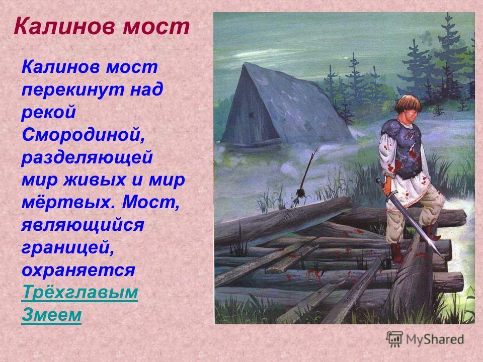 Калинов мост Калинов мост перекинут над рекой Смородиной, разделяющей мир живых и мир мёртвых. Мост, являющийся границей, охраняется Трёхглавым Змеем Трёхглавым Змеем