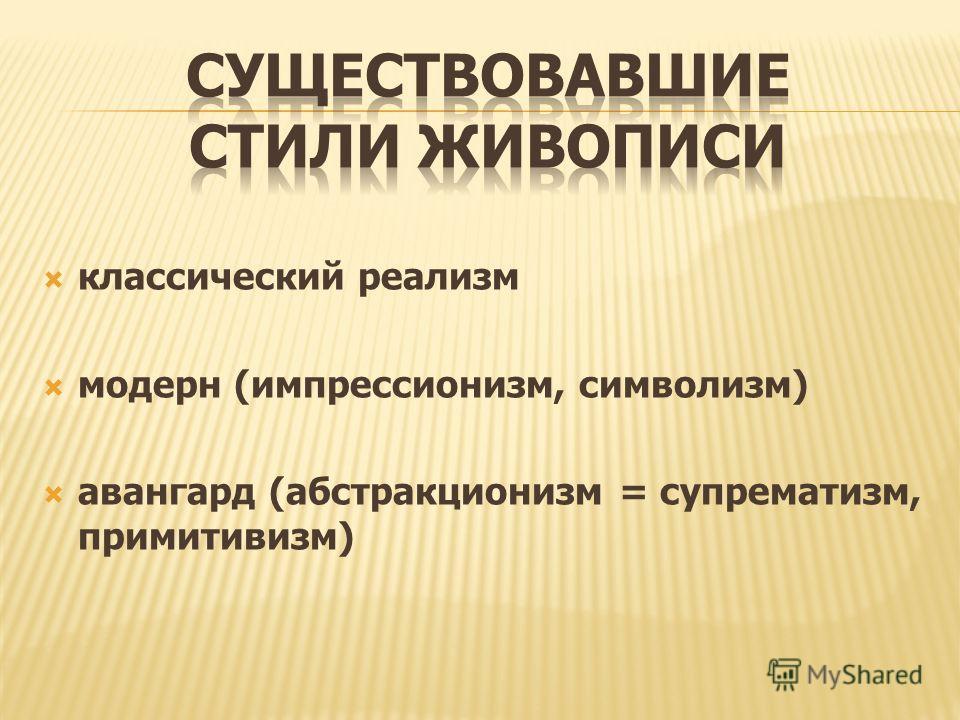 классический реализм модерн (импрессионизм, символизм) авангард (абстракционизм = супрематизм, примитивизм)