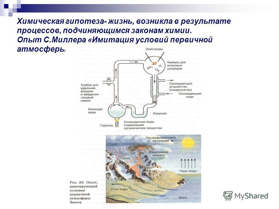 Химическая гипотеза- жизнь, возникла в результате процессов, подчиняющимся законам химии. Опыт С.Миллера «Имитация условий первичной атмосферы Земли».1955г