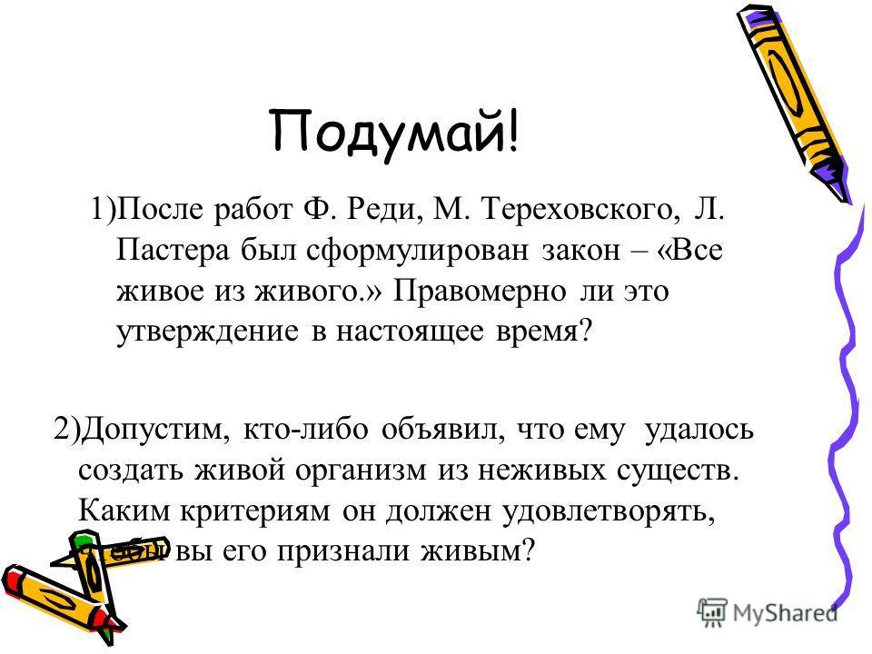 Подумай! 1)После работ Ф. Реди, М. Тереховского, Л. Пастера был сформулирован закон – «Все живое из живого.» Правомерно ли это утверждение в настоящее время? 2)Допустим, кто-либо объявил, что ему удалось создать живой организм из неживых существ. Как