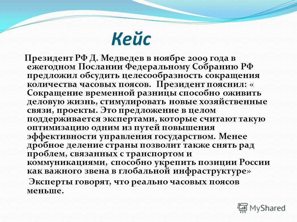 Кейс Президент РФ Д. Медведев в ноябре 2009 года в ежегодном Послании Федеральному Собранию РФ предложил обсудить целесообразность сокращения количества часовых поясов. Президент пояснил: « Сокращение временной разницы способно оживить деловую жизнь,
