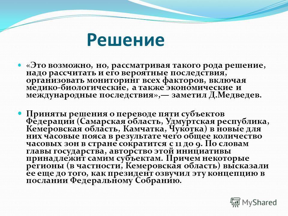 Решение « Это возможно, но, рассматривая такого рода решение, надо рассчитать и его вероятные последствия, организовать мониторинг всех факторов, включая медико-биологические, а также экономические и международные последствия», заметил Д.Медведев. Пр