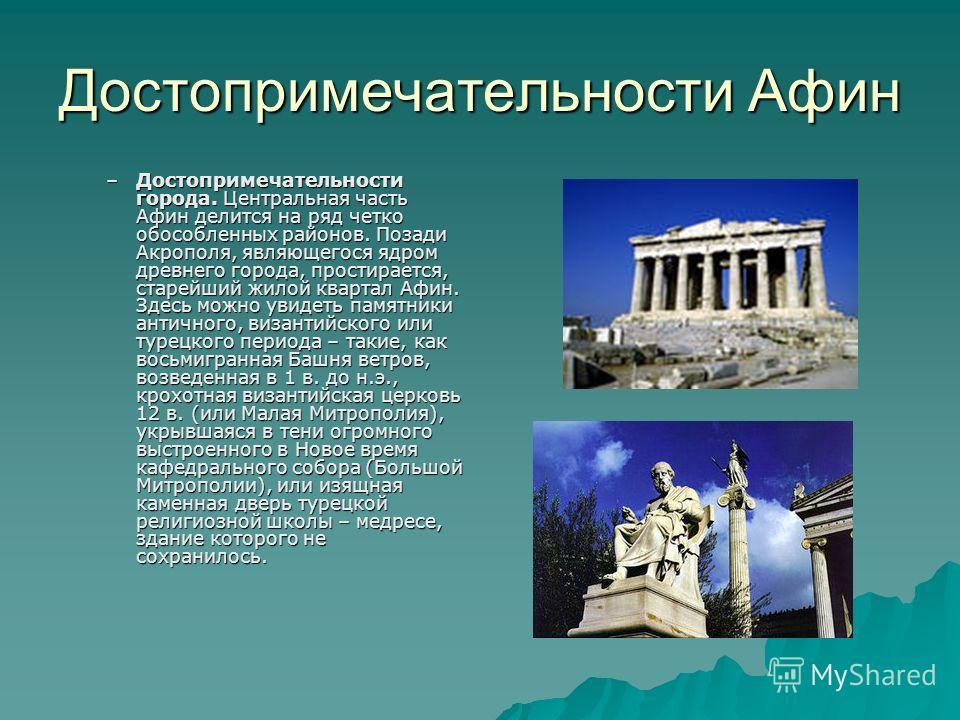 Достопримечательности Афин –Достопримечательности города. Центральная часть Афин делится на ряд четко обособленных районов. Позади Акрополя, являющегося ядром древнего города, простирается, старейший жилой квартал Афин. Здесь можно увидеть памятники
