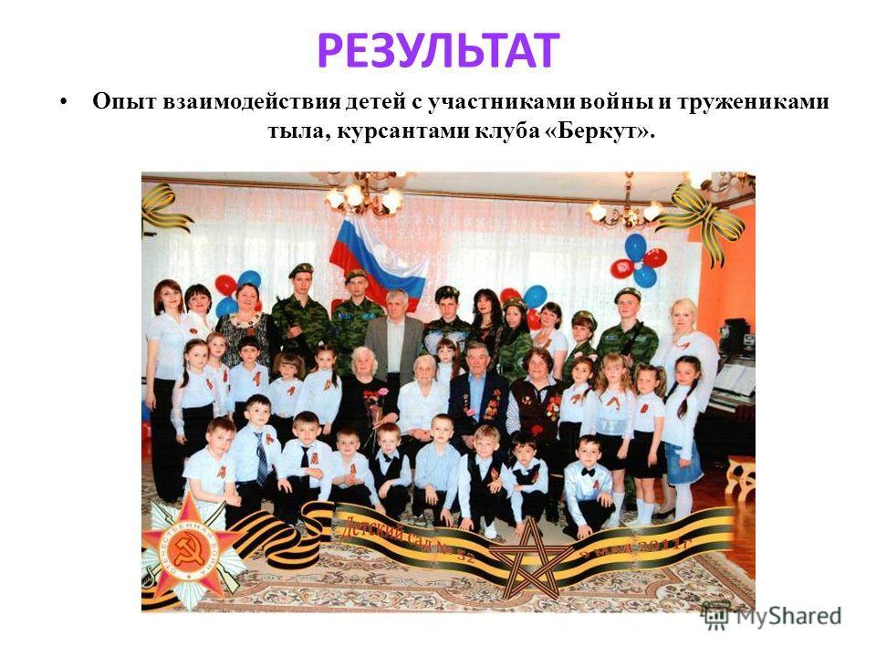 РЕЗУЛЬТАТ Опыт взаимодействия детей с участниками войны и тружениками тыла, курсантами клуба «Беркут».