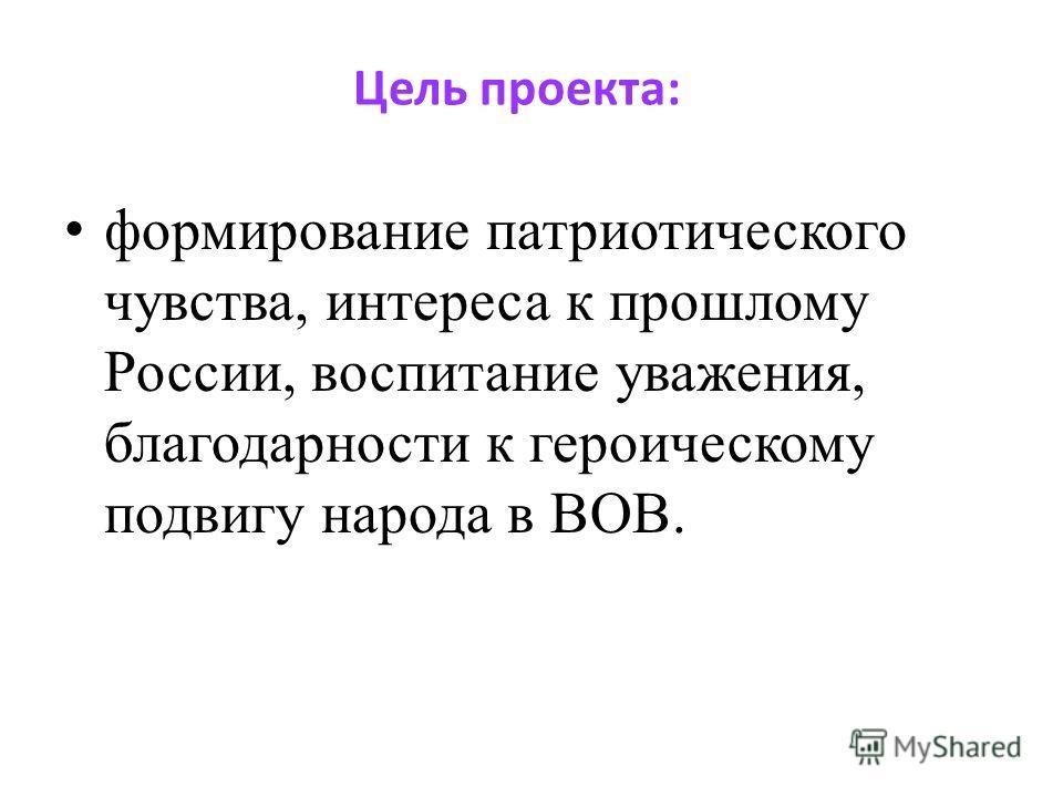 Цель проекта: формирование патриотического чувства, интереса к прошлому России, воспитание уважения, благодарности к героическому подвигу народа в ВОВ.