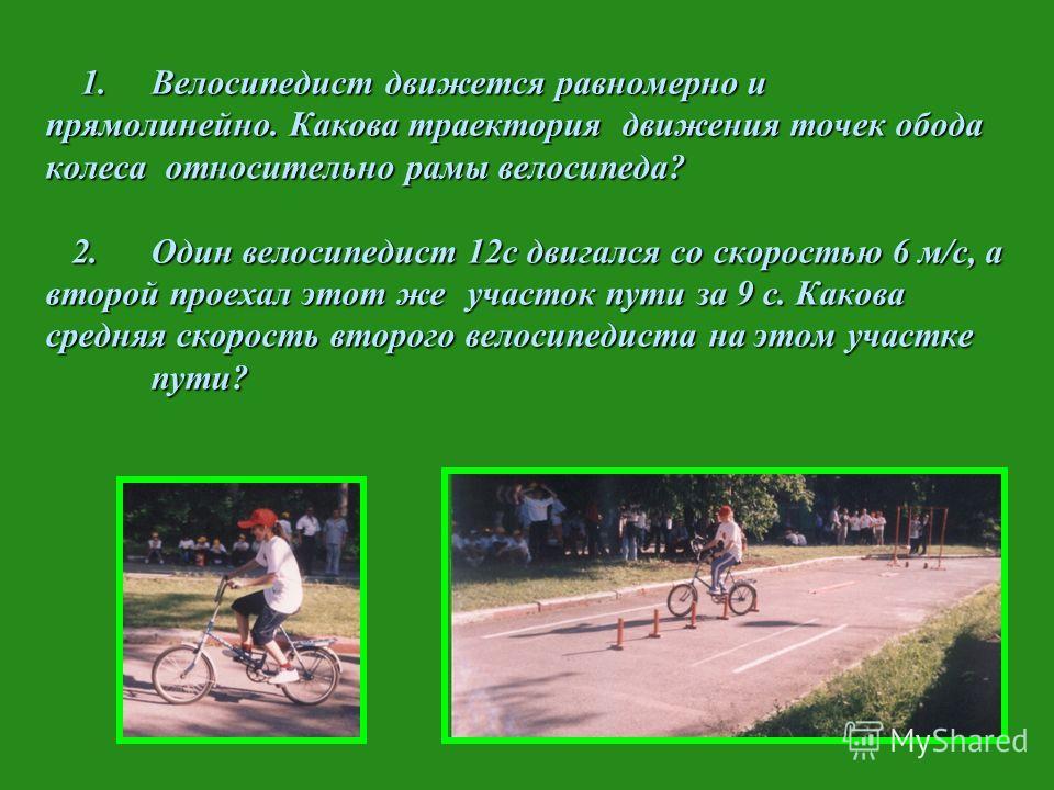 1. Велосипедист движется равномерно и прямолинейно. Какова траектория движения точек обода колеса относительно рамы велосипеда? 2.Один велосипедист 12с двигался со скоростью 6 м/с, а второй проехал этот же участок пути за 9 с. Какова средняя скорость