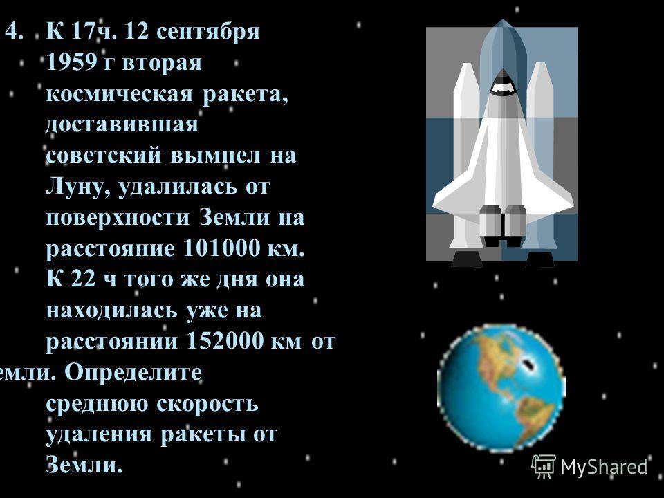 4. К 17ч. 12 сентября 1959 г вторая космическая ракета, доставившая советский вымпел на Луну, удалилась от поверхности Земли на расстояние 101000 км. К 22 ч того же дня она находилась уже на расстоянии 152000 км от Земли. Определите среднюю скорость