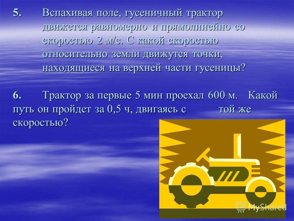 5. Вспахивая поле, гусеничный трактор движется равномерно и прямолинейно со скоростью 2 м/с. С какой скоростью относительно земли движутся точки, находящиеся на верхней части гусеницы? 6.Трактор за первые 5 мин проехал 600 м. Какой путь он пройдет за
