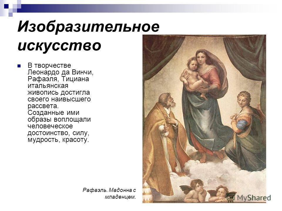 Изобразительное искусство В творчестве Леонардо да Винчи, Рафаэля, Тициана итальянская живопись достигла своего наивысшего рассвета. Созданные ими образы воплощали человеческое достоинство, силу, мудрость, красоту. Рафаэль. Мадонна с младенцем.