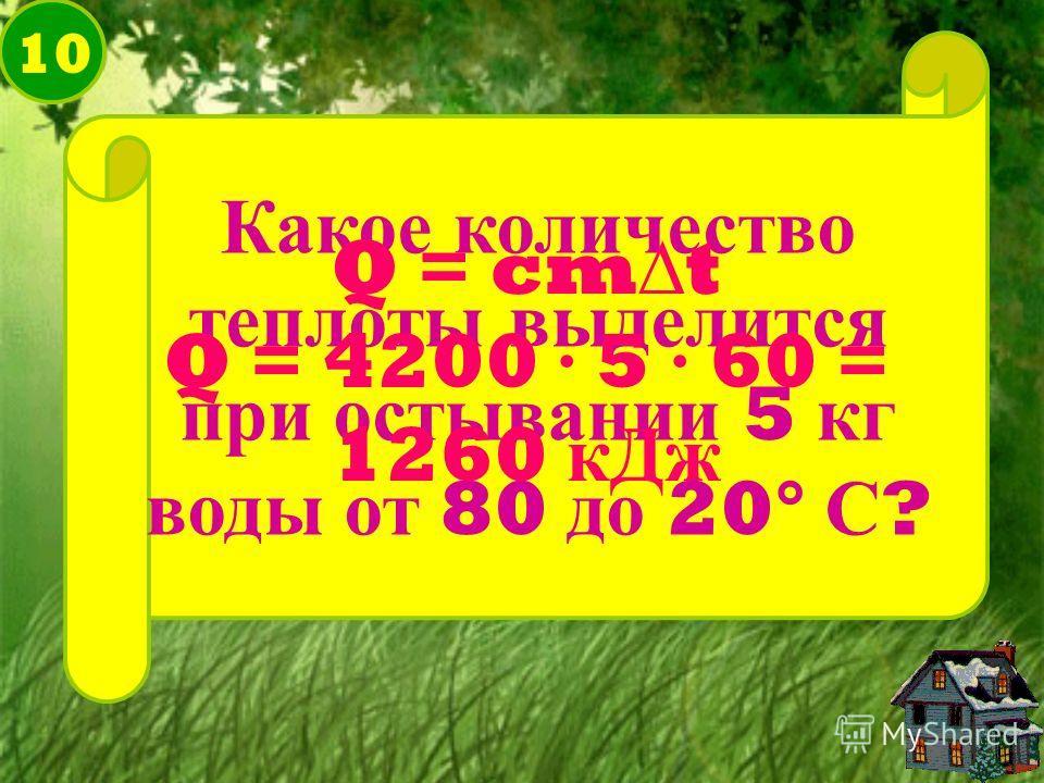 10 Какое количество теплоты выделится при остывании 5 кг воды от 80 до 20° С ? Q = cmt Q = 4200 · 5 · 60 = 1260 кДж