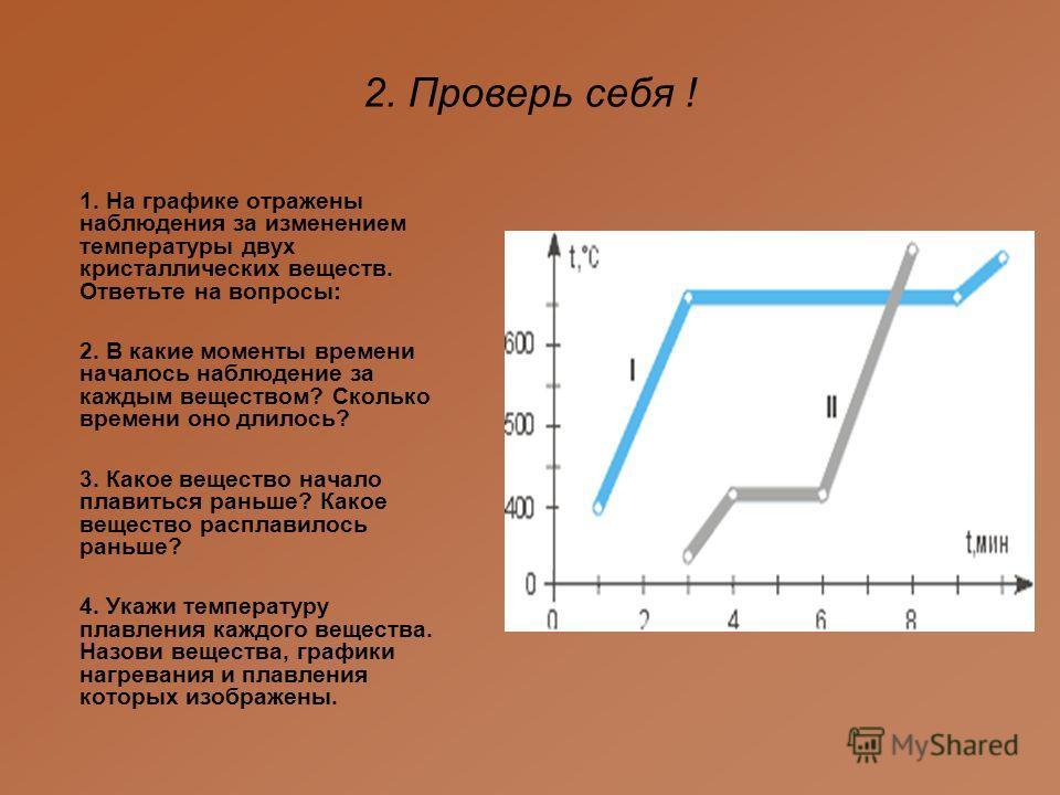 2. Проверь себя ! 1. На графике отражены наблюдения за изменением температуры двух кристаллических веществ. Ответьте на вопросы: 2. В какие моменты времени началось наблюдение за каждым веществом? Сколько времени оно длилось? 3. Какое вещество начало