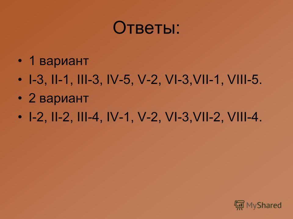 Ответы: 1 вариант I-3, II-1, III-3, IV-5, V-2, VI-3,VII-1, VIII-5. 2 вариант I-2, II-2, III-4, IV-1, V-2, VI-3,VII-2, VIII-4.