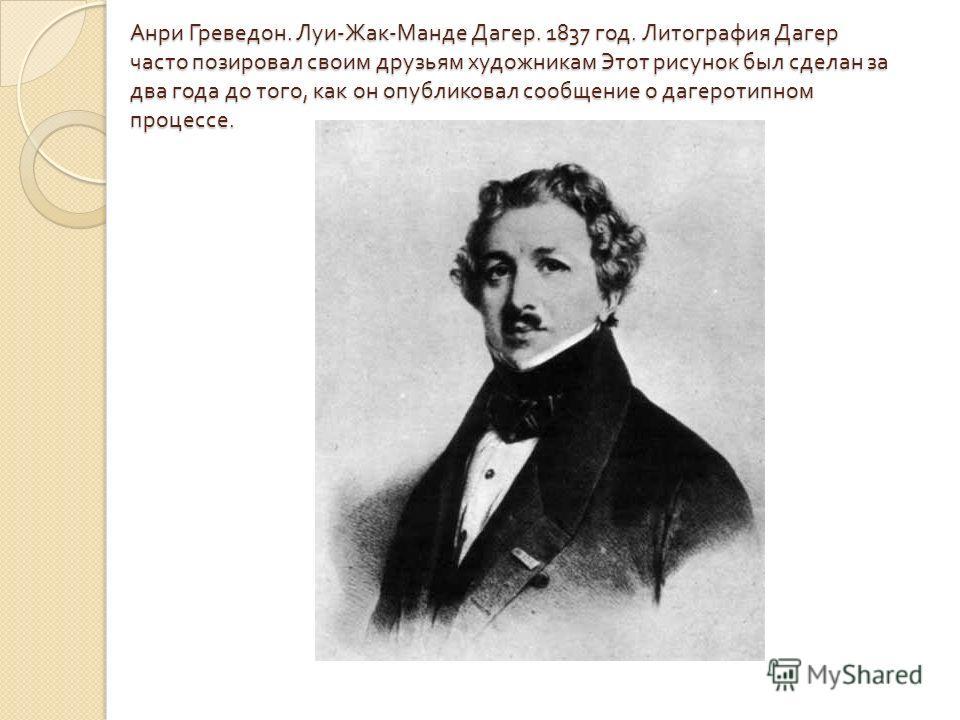 Анри Греведон. Луи - Жак - Манде Дагер. 1837 год. Литография Дагер часто позировал своим друзьям художникам Этот рисунок был сделан за два года до того, как он опубликовал сообщение о дагеротипном процессе.