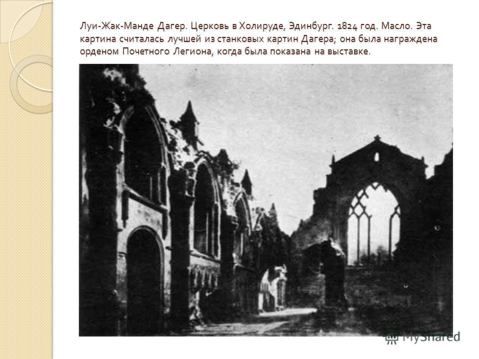 Луи - Жак - Манде Дагер. Церковь в Холируде, Эдинбург. 1824 год. Масло. Эта картина считалась лучшей из станковых картин Дагера ; она была награждена орденом Почетного Легиона, когда была показана на выставке.