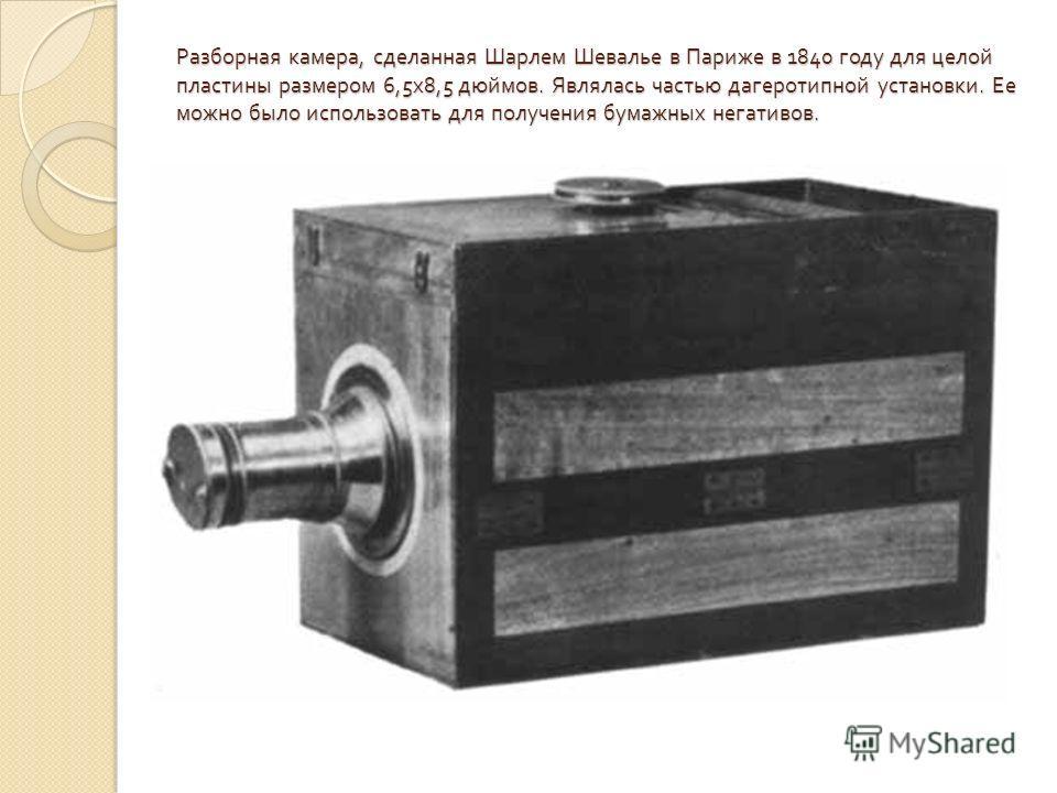 Разборная камера, сделанная Шарлем Шевалье в Париже в 1840 году для целой пластины размером 6,5 х 8,5 дюймов. Являлась частью дагеротипной установки. Ее можно было использовать для получения бумажных негативов.