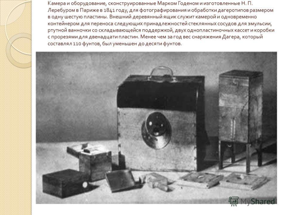 Камера и оборудование, сконструированные Марком Годеном и изготовленные Н. П. Леребуром в Париже в 1841 году, для фотографирования и обработки дагеротипов размером в одну шестую пластины. Внешний деревянный ящик служит камерой и одновременно контейне