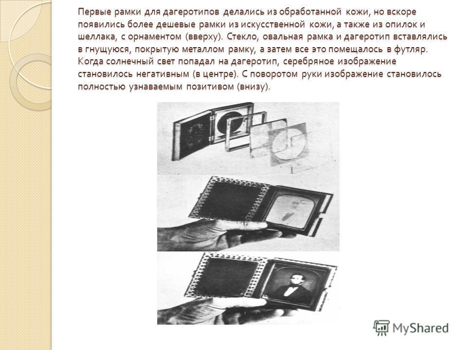 Первые рамки для дагеротипов делались из обработанной кожи, но вскоре появились более дешевые рамки из искусственной кожи, а также из опилок и шеллака, с орнаментом ( вверху ). Стекло, овальная рамка и дагеротип вставлялись в гнущуюся, покрытую метал
