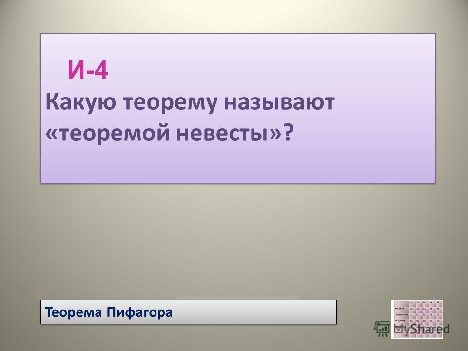 Теорема Пифагора Какую теорему называют «теоремой невесты»? Какую теорему называют «теоремой невесты»? И-4