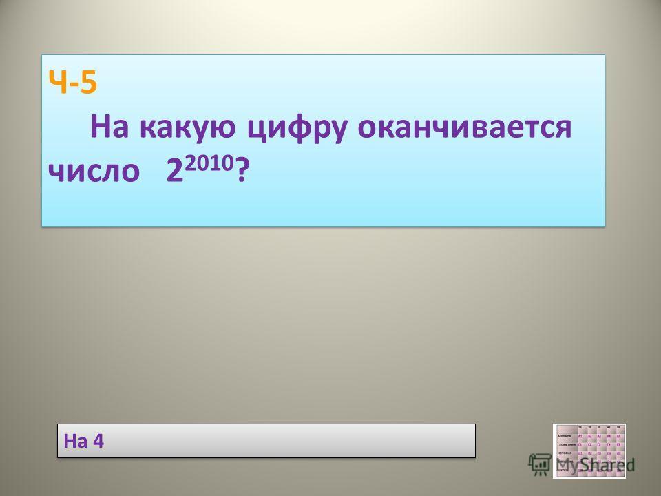 Ч-5 На какую цифру оканчивается число 2 2010 ? Ч-5 На какую цифру оканчивается число 2 2010 ? На 4