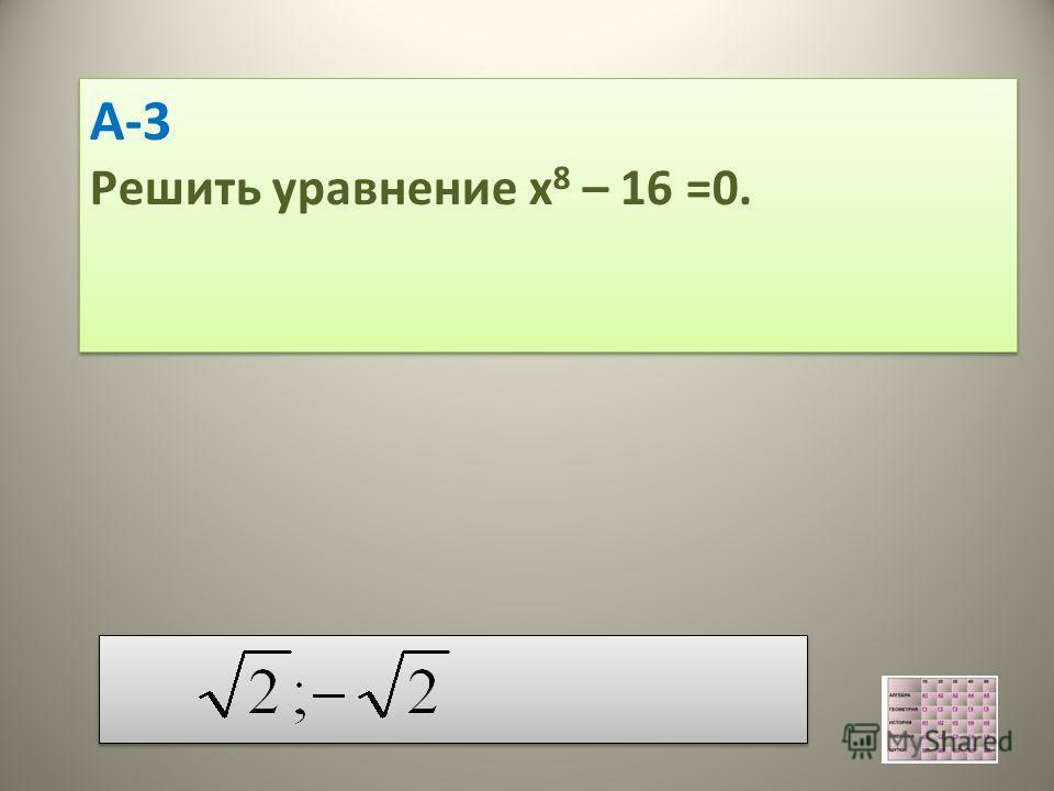 А-3 Решить уравнение х 8 – 16 =0. А-3 Решить уравнение х 8 – 16 =0.