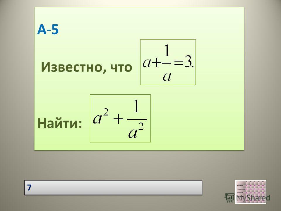 А-5 Известно, что Найти: А-5 Известно, что Найти: 7 7