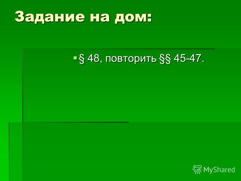 Задание на дом: § 48, повторить §§ 45-47. § 48, повторить §§ 45-47.