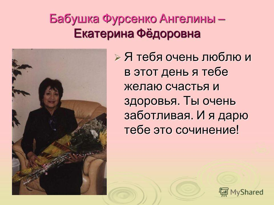 Бабушка Фурсенко Ангелины – Екатерина Фёдоровна Я тебя очень люблю и в этот день я тебе желаю счастья и здоровья. Ты очень заботливая. И я дарю тебе это сочинение! Я тебя очень люблю и в этот день я тебе желаю счастья и здоровья. Ты очень заботливая.