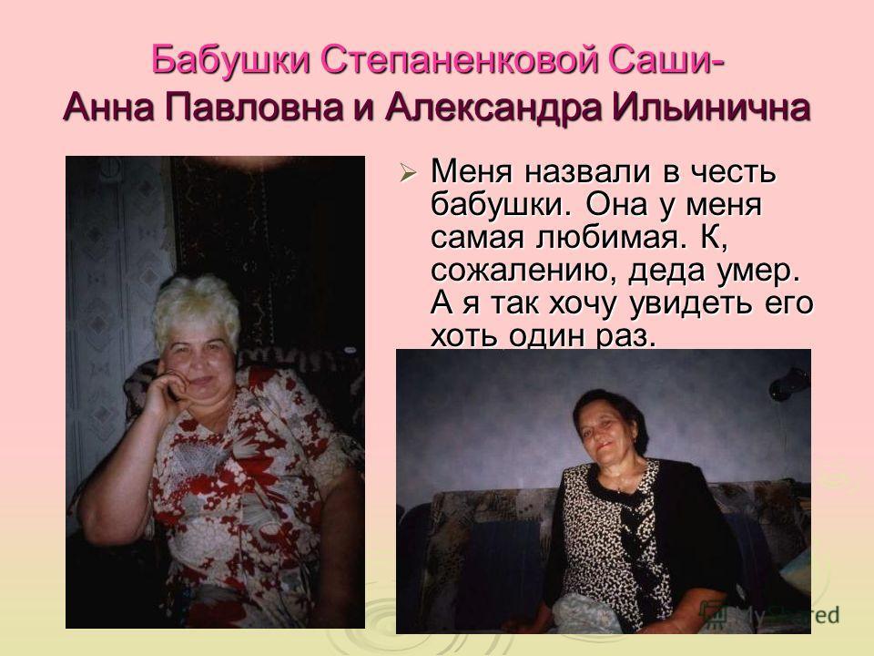Бабушки Степаненковой Саши- Анна Павловна и Александра Ильинична Меня назвали в честь бабушки. Она у меня самая любимая. К, сожалению, деда умер. А я так хочу увидеть его хоть один раз. Меня назвали в честь бабушки. Она у меня самая любимая. К, сожал