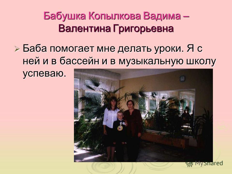 Бабушка Копылкова Вадима – Валентина Григорьевна Баба помогает мне делать уроки. Я с ней и в бассейн и в музыкальную школу успеваю. Баба помогает мне делать уроки. Я с ней и в бассейн и в музыкальную школу успеваю.