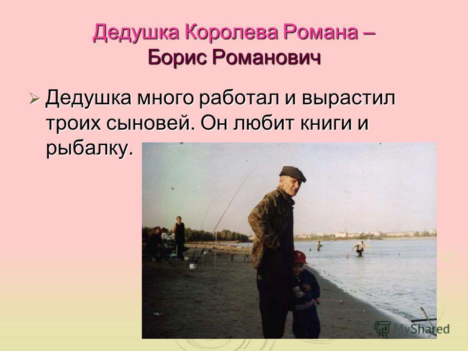 Дедушка Королева Романа – Борис Романович Дедушка много работал и вырастил троих сыновей. Он любит книги и рыбалку. Дедушка много работал и вырастил троих сыновей. Он любит книги и рыбалку.